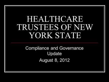 HEALTHCARE TRUSTEES OF NEW YORK STATE Compliance and Governance Update August 8, 2012.