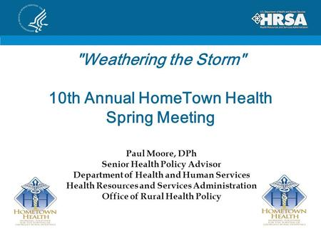 Weathering the Storm 10th Annual HomeTown Health Spring Meeting Paul Moore, DPh Senior Health Policy Advisor Department of Health and Human Services.