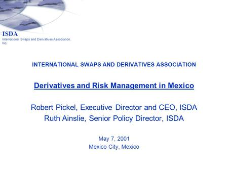 INTERNATIONAL SWAPS AND DERIVATIVES ASSOCIATION Derivatives and Risk Management in Mexico Robert Pickel, Executive Director and CEO, ISDA Ruth Ainslie,
