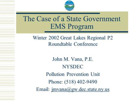 The Case of a State Government EMS Program Winter 2002 Great Lakes Regional P2 Roundtable Conference John M. Vana, P.E. NYSDEC Pollution Prevention Unit.