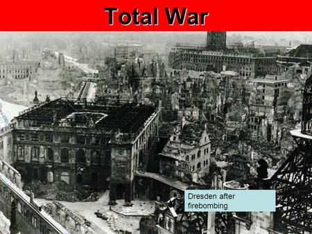 Total War Dresden after firebombing. Today's Agenda Total War Slide Show Homework Unit Test on WWII this Monday Includes all of Ch 12, 13.1 & 13.3, Total.