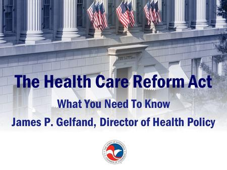 The Health Care Reform Act What You Need To Know James P. Gelfand, Director of Health Policy.