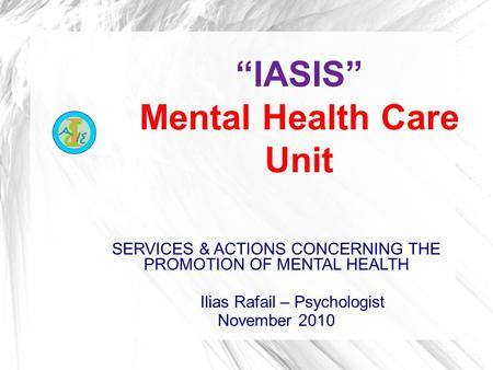 """IASIS"" Mental Health Care Unit SERVICES & ACTIONS CONCERNING THE PROMOTION OF MENTAL HEALTH Ilias Rafail – Psychologist November 2010."