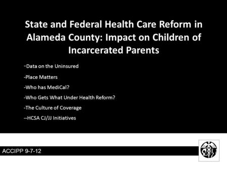 ACCIPP 9-7-12 State and Federal Health Care Reform in Alameda County: Impact on Children of Incarcerated Parents - Data on the Uninsured -Place Matters.
