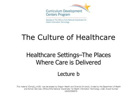 The Culture of Healthcare Healthcare Settings–The Places Where Care is Delivered Lecture b This material (Comp2_unit3b) was developed by Oregon Health.