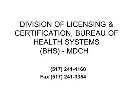 DIVISION OF LICENSING & CERTIFICATION, BUREAU OF HEALTH SYSTEMS (BHS) - MDCH (517) 241-4160 Fax (517) 241-3354.