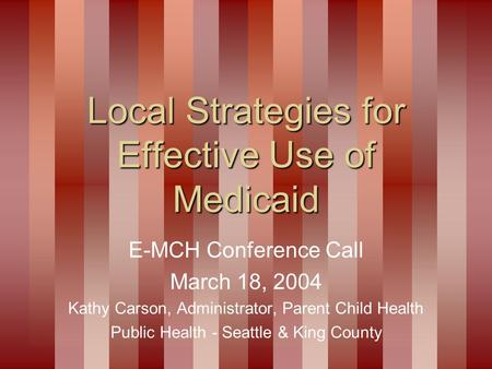 Local Strategies for Effective Use of Medicaid E-MCH Conference Call March 18, 2004 Kathy Carson, Administrator, Parent Child Health Public Health - Seattle.