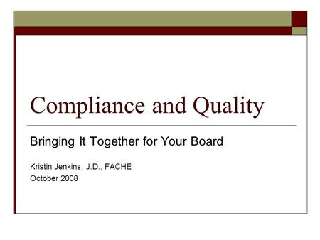 Compliance and Quality Bringing It Together for Your Board Kristin Jenkins, J.D., FACHE October 2008.