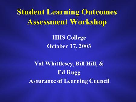 Student Learning Outcomes Assessment Workshop HHS College October 17, 2003 Val Whittlesey, Bill Hill, & Ed Rugg Assurance of Learning Council.