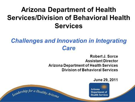 Arizona Department of Health Services/Division of Behavioral Health Services Challenges and Innovation in Integrating Care Robert J. Sorce Assistant Director.