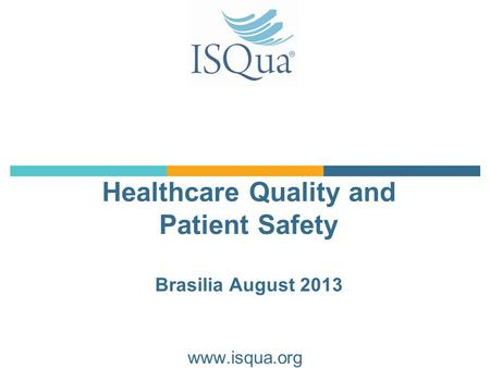 Healthcare Quality and Patient Safety Brasilia August 2013 www.isqua.org.