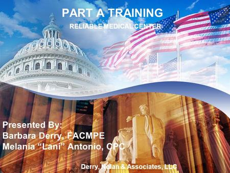 "PART A TRAINING Olympic Medical PART A TRAINING RELIABLE MEDICAL CENTER Presented By: Barbara Derry, FACMPE Melania ""Lani"" Antonio, CPC Derry, Nolan &"