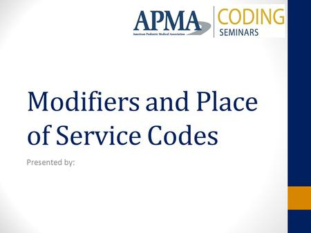 Modifiers and Place of Service Codes Presented by: