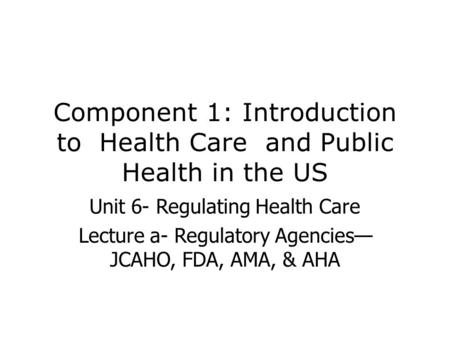 Component 1: Introduction to Health Care and Public Health in the US Unit 6- Regulating Health Care Lecture a- Regulatory Agencies— JCAHO, FDA, AMA, &