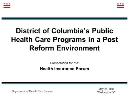 District of Columbia's Public Health Care Programs in a Post Reform Environment Presentation for the: Health Insurance Forum Department of Health Care.