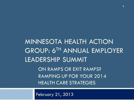 MINNESOTA HEALTH ACTION GROUP: 6 TH ANNUAL EMPLOYER LEADERSHIP SUMMIT ON RAMPS OR EXIT RAMPS? RAMPING UP FOR YOUR 2014 HEALTH CARE STRATEGIES February.