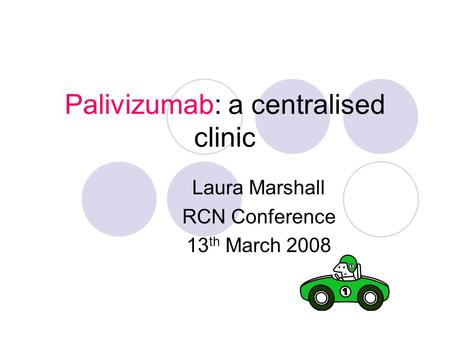 Palivizumab: a centralised clinic Laura Marshall RCN Conference 13 th March 2008.