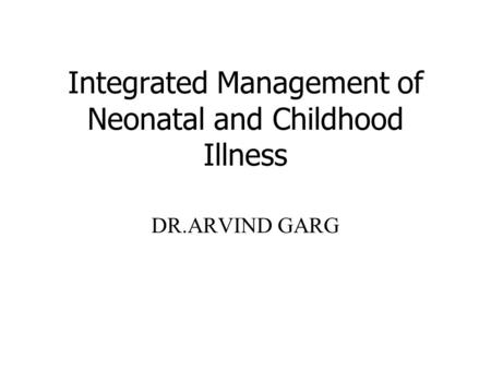 Integrated Management of Neonatal and Childhood Illness DR.ARVIND GARG.