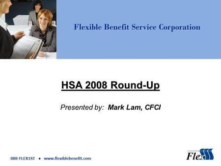 Flexible Benefit Service Corporation 888-FLEX1ST www.flexiblebenefit.com HSA 2008 Round-Up Presented by: Mark Lam, CFCI.