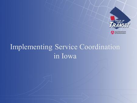 Implementing Service Coordination in Iowa. Three Quick Topics Iowa's State Level Transportation Coordination Council Iowa's Passenger Transportation Development.