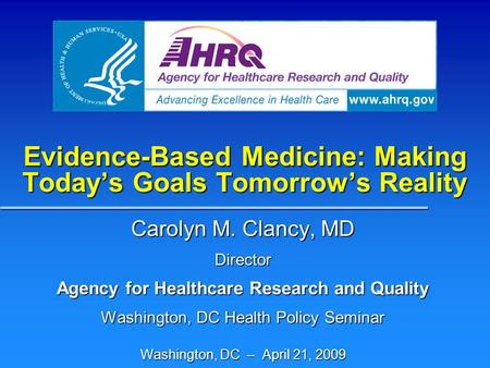 Evidence-Based Medicine: Making Today's Goals Tomorrow's Reality Carolyn M. Clancy, MD Director Agency for Healthcare Research and Quality Washington,