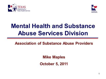 1 Mental Health and Substance Abuse Services Division Association of Substance Abuse Providers Mike Maples October 5, 2011.