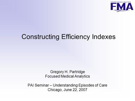 Constructing Efficiency Indexes Gregory H. Partridge Focused Medical Analytics PAI Seminar – Understanding Episodes of Care Chicago, June 22, 2007.