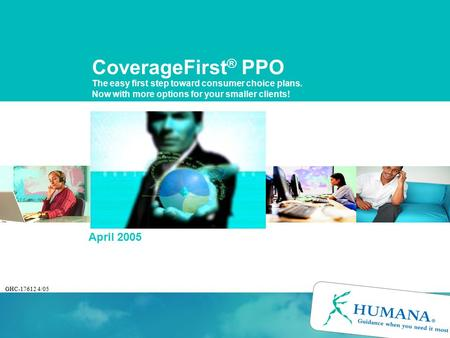 CoverageFirst ® PPO The easy first step toward consumer choice plans. Now with more options for your smaller clients! April 2005 GHC-17612 4/05.