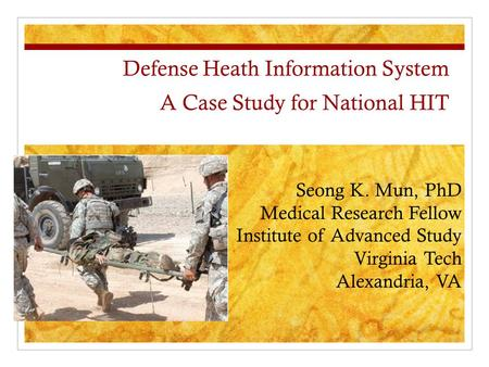 Defense Heath Information System A Case Study for National HIT Seong K. Mun, PhD Medical Research Fellow Institute of Advanced Study Virginia Tech Alexandria,