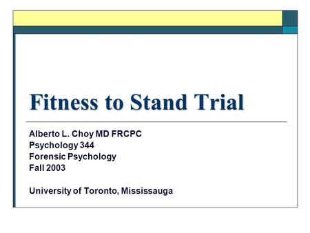 Fitness to Stand Trial Alberto L. Choy MD FRCPC Psychology 344 Forensic Psychology Fall 2003 University of Toronto, Mississauga.