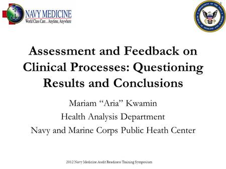 "Assessment and Feedback on Clinical Processes: Questioning Results and Conclusions Mariam ""Aria"" Kwamin Health Analysis Department Navy and Marine Corps."