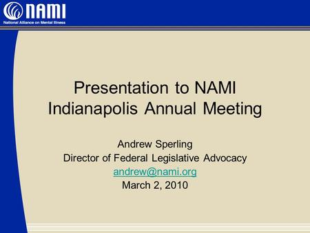 Presentation to NAMI Indianapolis Annual Meeting Andrew Sperling Director of Federal Legislative Advocacy March 2, 2010.