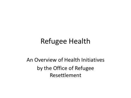 Refugee Health An Overview of Health Initiatives by the Office of Refugee Resettlement.