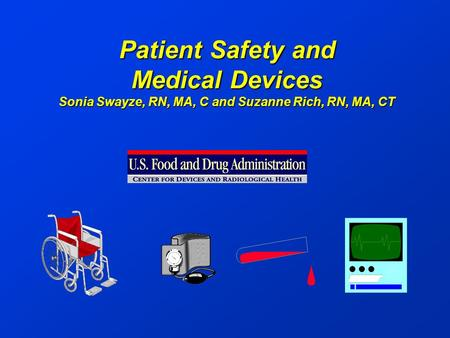 Patient Safety and Medical Devices Sonia Swayze, RN, MA, C and Suzanne Rich, RN, MA, CT.