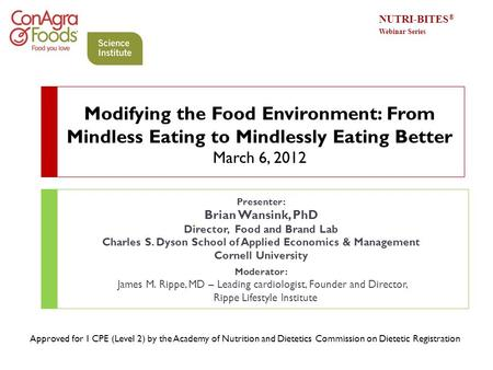 Modifying the Food Environment: From Mindless Eating to Mindlessly Eating Better March 6, 2012 Presenter: Brian Wansink, PhD Director, Food and Brand.