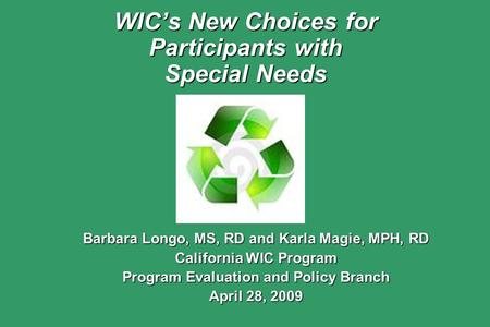 WIC's New Choices for Participants with Special Needs Barbara Longo, MS, RD and Karla Magie, MPH, RD California WIC Program Program Evaluation and Policy.