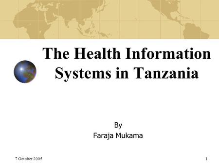 7 October 20051 The Health Information Systems in Tanzania By Faraja Mukama.