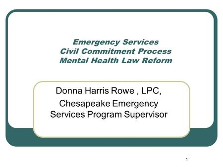 1 Emergency Services Civil Commitment Process Mental Health Law Reform Donna Harris Rowe, LPC, Chesapeake Emergency Services Program Supervisor.