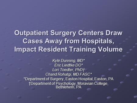 Outpatient Surgery Centers Draw Cases Away from Hospitals, Impact Resident Training Volume Kyle Dunning, MD* Eric Liedtke DO* Lori Toedter, PhD† Chand.