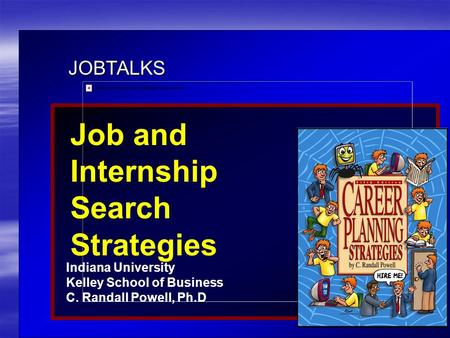 JOBTALKS Job and Internship Search Strategies Indiana University Kelley School of Business C. Randall Powell, Ph.D Contents used in this presentation are.