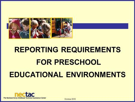 October 2010 1 REPORTING REQUIREMENTS FOR PRESCHOOL EDUCATIONAL ENVIRONMENTS.
