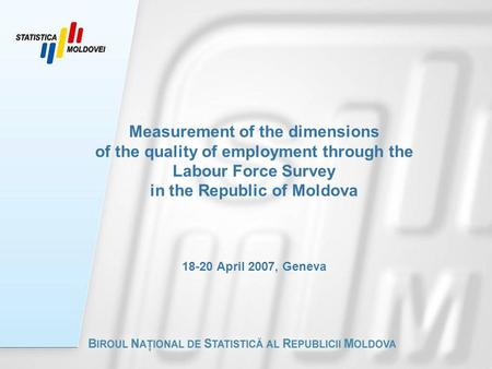 Measurement of the dimensions of the quality of employment through the Labour Force Survey in the Republic of Moldova 18-20 April 2007, Geneva.