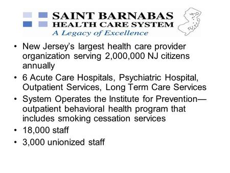 New Jersey's largest health care provider organization serving 2,000,000 NJ citizens annually 6 Acute Care Hospitals, Psychiatric Hospital, Outpatient.