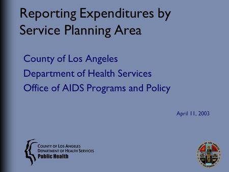 Reporting Expenditures by Service Planning Area County of Los Angeles Department of Health Services Office of AIDS Programs and Policy April 11, 2003.