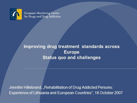 "Jennifer Hillebrand, ""Rehabilitation of Drug Addicted Persons: Experience of Lithuania and European Countries"", 18 October 2007 Improving drug treatment."
