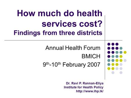 How much do health services cost? Findings from three districts Annual Health Forum BMICH 9 th -10 th February 2007 Dr. Ravi P. Rannan-Eliya Institute.