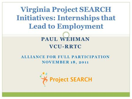 PAUL WEHMAN VCU-RRTC ALLIANCE FOR FULL PARTICIPATION NOVEMBER 18, 2011 Virginia Project SEARCH Initiatives: Internships that Lead to Employment.