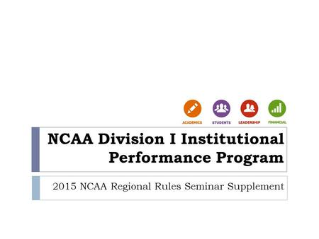 NCAA Division I Institutional Performance Program 2015 NCAA Regional Rules Seminar Supplement.