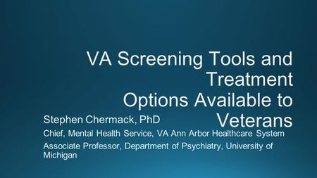 VA Screening Tools and Treatment Options Available to Veterans Stephen Chermack, PhD Chief, Mental Health Service, VA Ann Arbor Healthcare System Associate.