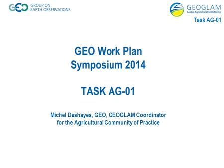 Task AG-01 GEO Work Plan Symposium 2014 TASK AG-01 Michel Deshayes, GEO, GEOGLAM Coordinator for the Agricultural Community of Practice.